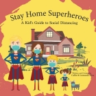 Stay Home Super Heroes: A Kid's Guide to Social Distancing Cover Image