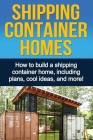 Shipping Container Homes: How to build a shipping container home, including plans, cool ideas, and more! Cover Image