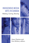 Indigenous Media Arts in Canada: Making, Caring, Sharing Cover Image