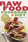 Raw Food Cookbook and Diet: 75 Easy, Delicious, and Flexible Recipes for a Raw Food Diet Cover Image
