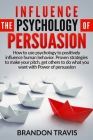 Influence the Psychology of Persuasion: How to use psychology to positively influence human behavior. Proven strategies to make your pitch, get others Cover Image