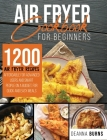Air Fryer Cookbook for Beginners: 1200 Air Fryer Recipes Affordable For Advanced Users And Smart People on a Budget for Quick and Easy Meals. Cover Image