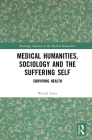 Medical Humanities, Sociology and the Suffering Self: Surviving Health (Routledge Advances in the Medical Humanities) Cover Image
