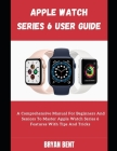 Apple Watch Series 6 For Seniors: Learn How To Use The Apple Watch Series 6 And Watch OS 7 Like A Pro Cover Image