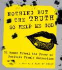 Nothing But the Truth So Help Me God: 51 Women Reveal the Power of Positive Female Connection Cover Image