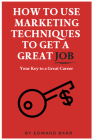 How to Use Marketing Techniques to Get a Great Job: Your Key to a Great Career Cover Image