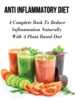 Anti Inflammatory Diet - A Complete Book to Reduce Inflammation Naturally with a Plant Based Diet: Healthy Vegan And Vegetarian Meal Planning - Top An Cover Image