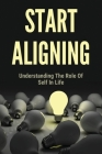 Start Aligning: Understanding The Role Of Self In Life: Learn About Start Aligning Cover Image