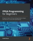FPGA Programming for Beginners: Bring your ideas to life by creating hardware designs and electronic circuits with SystemVerilog Cover Image