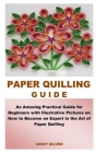 Paper Quilling Guide: An Amazing Practical Guide for Beginners with Illustrative Pictures on How to Become an Expert in the Art of Paper Qui Cover Image
