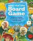 Make Your Own Board Game: A Complete Guide to Designing, Building, and Playing Your Own Tabletop Game Cover Image