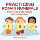 Practicing Roman Numerals - Math Book 6th Grade Children's Math Books Cover Image