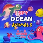 I Spy Ocean Animal: A Fun Picture Guessing Game Book For Kids Ages 2-5 - Really Fun Search The Alphabet A to Z under the sea For Toddler - Cover Image
