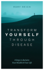 Transform Yourself Through Disease: 8 Steps to Reclaim Your Health & Your Life Cover Image