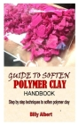 Guide to Soften Polymer Clay Handbook: Step by step techniques to soften polymer clay Cover Image