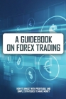 A Guidebook On Forex Trading: How To Invest With Profitable And Simple Strategies To Make Money: Trading Books Cover Image