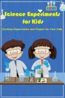 Science Experiments for Kids: Exciting Experiments and Project for Your Kids: Science Experiments for Kids Cover Image