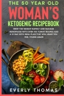The 50 Year Old Woman's Ketogenic Recipebook: Drop the Weight Rapidly and Manage Menopause with over 100 Yummy Recipes and a 21 Day Keto Meal Plan tha Cover Image
