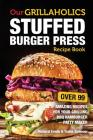 Our Grillaholics Stuffed Burger Press Recipe Book: 99 Amazing Recipes for Your Grilling BBQ Hamburger Patty Maker Cover Image