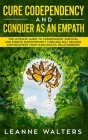 Cure Codependency and Conquer as an Empath: The Ultimate Guide to Codependent Survival and Empath Empowerment Through Self Healing and Recovery From N Cover Image