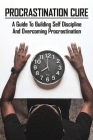 Procrastination Cure: A Guide To Building Self Discipline And Overcoming Procrastination: Mental Toughness And Self Discipline Cover Image