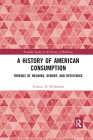 A History of American Consumption: Threads of Meaning, Gender, and Resistance (Routledge Studies in the History of Marketing) Cover Image