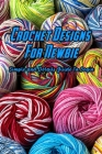 Crochet Designs For Newbie: Simple and Details Guide To Begin: Crochet Designs Tutorials Cover Image