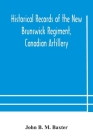 Historical records of the New Brunswick Regiment, Canadian Artillery Cover Image