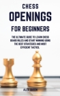 chess openings for beginners: The Ultimate Guide To Learn Chess Board Rules And Start Winning Using The Best Strategies and Most Efficient Tactics. Cover Image