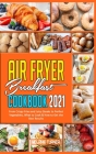 Air Fryer Breakfast Cookbook 2021: From Crispy Fries and Juicy Steaks to Perfect Vegetables, What to Cook & How to Get the Best Results Cover Image