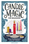 Candle Magic for Beginners: Spells for Prosperity, Love, Abundance, and More Cover Image