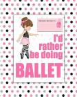 I'd rather be Doing Ballet: a bright, colourful, Elementary School Children's Composition Notebook which shows off your child's personality, flare Cover Image