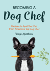 Becoming a Dog Chef: Recipes to Spoil Your Pup from America's Top Dog Chef Cover Image