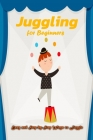 Juggling for Beginners: Easy and Step-by-Step Ways to Juggle: Juggling Book for Beginers Cover Image