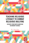 Teaching Religious Literacy to Combat Religious Bullying: Insights from North American Secondary Schools (Routledge Research in Religion and Education) Cover Image