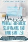 Homemade Medical Face Mask, Soapmaking and Hand Sanitizer: A survival guide to protecting yourself from germs, bacteria, and infections and put an end Cover Image