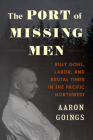 The Port of Missing Men: Billy Gohl, Labor, and Brutal Times in the Pacific Northwest Cover Image