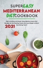 Super Easy Mediterranean Diet Cookbook 2021: Start Cooking with Super Easy Mediterranean Diet Recipes for Eat Healthy Foods and Lose Weight without Sa Cover Image