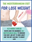 The Mediterranean Diet For Lose Weight: 2 BOOKS IN 1: COOKBOOK + DIET ED. Recipe Book for Beginners: 250+ Mediterranean Meals to Energize Your Body an Cover Image