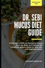 Dr. Sebi Mucus Diet Guide: A Complete Guide on Removing Mucus from the Body and Cleanse the Lymphatic System Using Dr. Sebi Diet and Approved Her Cover Image