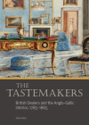 The Tastemakers: British Dealers and the Anglo-Gallic Interior, 1785-1865 Cover Image