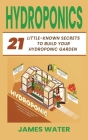 Hydroponics: 21 Little-Known Secrets to Build Your Hydroponic Garden Cover Image