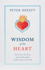 Wisdom of the Heart: The Good, the True, and the Beautiful at the Center of Us All Cover Image