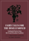 Fairy Tales for the Disillusioned: Enchanted Stories from the French Decadent Tradition Cover Image