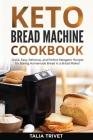 Keto Bread Machine Cookbook: Quick, Easy And Delicious Ketogenic Recipes for Baking Homemade Bread in a Bread Maker! Cover Image
