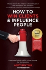 How to Win Clients & Influence People: Create Instant Credibility and Gain an Unfair Advantage Over Your Competition Cover Image