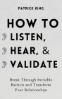 How to Listen, Hear, and Validate: Break Through Invisible Barriers and Transform Your Relationships Cover Image