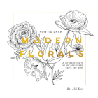 How To Draw Modern Florals: An Introduction To The Art of Flowers, Cacti, and More Cover Image