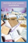 Natural Soap Making Handbook: Easy-To-Follow Step-By-Step Guide To Making Your Soap Naturally Cover Image
