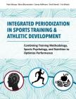 Integrated Periodization in Sports Training & Athletic Development: Combining Training Methodology, Sports Psychology, and Nutrition to Optimize Perfo Cover Image